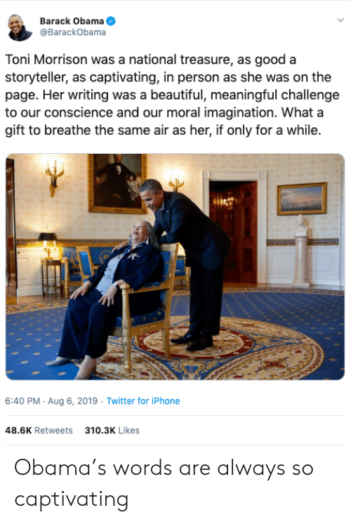 Toni: Barack Obama  @BarackObama  Toni Morrison was a national treasure, as good a  storyteller, as captivating, in person as she was on the  page. Her writing was a beautiful, meaningful challenge  to our conscience and our moral imagination. What a  gift to breathe the same air as her, if only for a while.  6:40 PM Aug 6, 2019 Twitter for iPhone  48.6K Retweets  310.3K Likes Obama's words are always so captivating