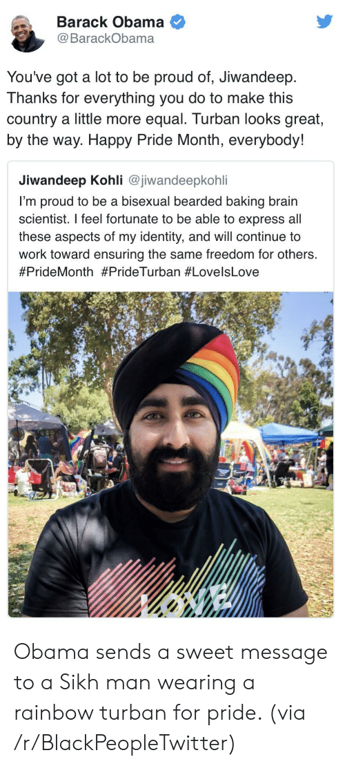 Blackpeopletwitter, Obama, and Work: Barack Obama  @BarackObama  You've got a lot to be proud of, Jiwandeep  Thanks for everything you do to make this  country a little more equal. Turban looks great,  by the way. Happy Pride Month, everybody!  Jiwandeep Kohli @jiwandeepkohli  I'm proud to be a bisexual bearded baking brain  scientist. I feel fortunate to be able to express all  these aspects of my identity, and will continue to  work toward ensuring the same freedom for others.  Obama sends a sweet message to a Sikh man wearing a rainbow turban for pride. (via /r/BlackPeopleTwitter)