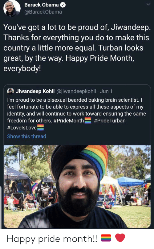 Happy Pride: Barack Obama  @BarackObama  You've got  a lot to be proud of, Jiwandeep.  Thanks for everything you do to make this  country a little more equal. Turban looks  great, by the way. Happy Pride Month,  everybody!  Jiwandeep Kohli @jiwandeepkohli Jun 1  I'm proud to be a bisexual bearded baking brain scientist. I  feel fortunate to be able to express all these aspects of my  identity, and will continue to work toward ensuring the same  freedom for others. #PrideMonth  #PrideTurban  #LovelsLove  Show this thread Happy pride month!! 🏳️‍🌈 ❤️