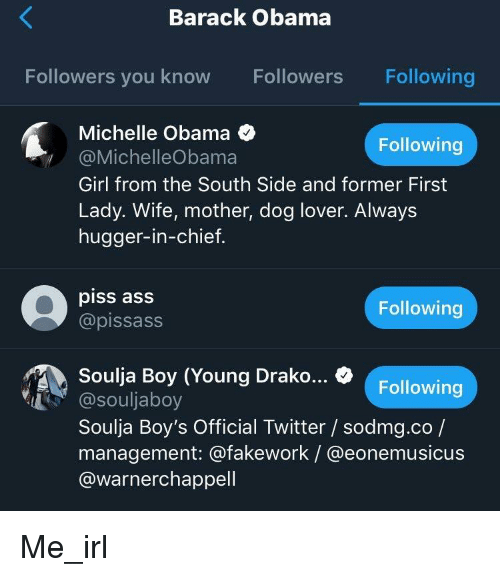 Ass, Michelle Obama, and Obama: Barack Obama  Followers you know Followers Following  Michelle Obama  @MichelleObama  Girl from the South Side and former First  Lady. Wife, mother, dog lover. Always  hugger-in-chief  Following  piss asS  @pissass  Following  Soulja Boy (Young Drako.. % Followin  Following  @souljaboy  Soulja Boy's Official Twitter / sodmg.co /  management: @fakework / @eonemusicus  @warnerchappell