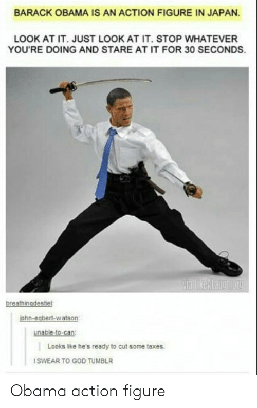 Hes Ready: BARACK OBAMA IS AN ACTION FIGURE IN JAPAN  LOOK AT IT. JUST LOOK AT IT. STOP WHATEVER  YOU'RE DOING AND STARE AT IT FOR 30 SECONDS.  breathinodestiel  ohn-egbert-watson:  unable-to-can  Looks like he's ready to cut some taxes  SWEAR TO GOD TUMBLR Obama action figure