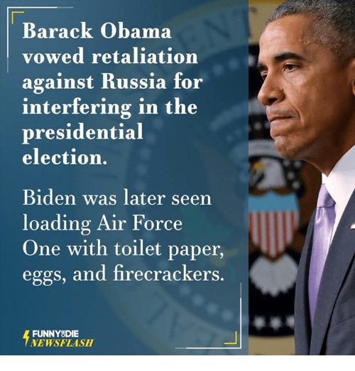 air force one: Barack Obama  vowed retaliation  against Russia for  interfering in the  presidential  election.  Biden was later seen  loading Air Force  One with toilet paper,  eggs, and firecrackers.  FUNNY DIE  NEWSFLASH