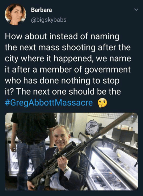 Barbara: Barbara  @bigskybabs  How about instead of naming  the next mass shooting after the  city where it happened, we name  it after a member of government  who has done nothing to stop  it? The next one should be the  #GregAbbott Massacre