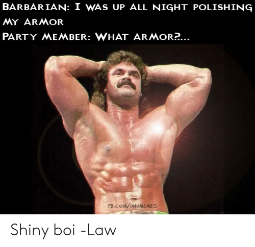 polishing: BARBARIAN: I WAS UP ALL NIGHT POLISHING  MY ARMOR  PARTY MEMBER: WHAT ARMOR?...  FB.COM/ONDMEMES Shiny boi  -Law