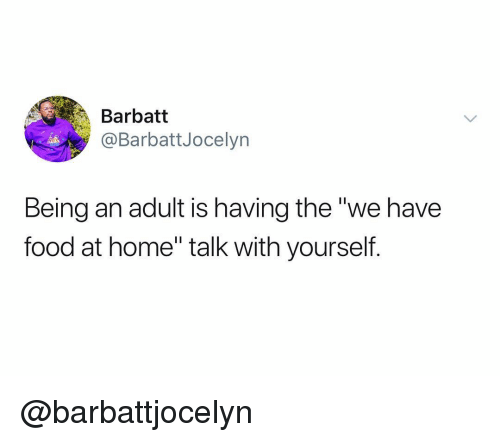 """Being an Adult, Food, and Home: Barbatt  @BarbattJocelyn  Being an adult is having the """"we have  food at home"""" talk with yourself. @barbattjocelyn"""