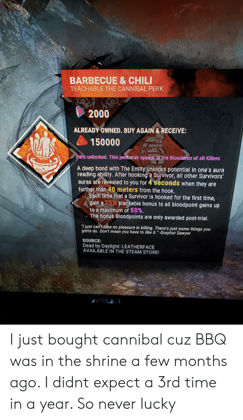 """Steam, Survivor, and Mean: BARBECUE& CHILI  TEACHABLETHE CANNIBAL PERK  2000  ALREADY OWNED. BUY AGAIN& RECEIVE:  150000  Perk unlocked. This perkimay appearin the Bloodweb of all Killers  A deep bond with The Entity unlocks potential in one's aura  reading ability. After hooking a Survivor, all other Survivors'  auras are revealed to you for 4 seconds when they are  further than 40 meters from the hook.  Each time that a Survivor is hooked for the first time,  gain a 25%stackable bonus to all bloodpoint gains up  to a maximum of 50%.  The bonus Bloodpoints are only awarded post-trial.  """"I just can't take no pleasure in killing. There's just some things you  gotta do. Don't mean you have to like it.""""-Drayton Sawyer  SOURCE:  Dead by Daylight: LEATHERFACE  AVAILABLE IN THE STEAM STORE! I just bought cannibal cuz BBQ was in the shrine a few months ago. I didnt expect a 3rd time in a year. So never lucky"""