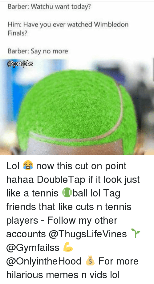 hilarious meme: Barber: Watchu want today?  Him: Have you ever watched Wimbledon  Finals?  Barber: Say no more  asportslokes Lol 😂 now this cut on point hahaa DoubleTap if it look just like a tennis 🎾ball lol Tag friends that like cuts n tennis players - Follow my other accounts @ThugsLifeVines 🌱 @Gymfailss 💪 @OnlyintheHood 💰 For more hilarious memes n vids lol