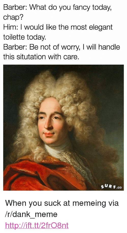 "you fancy: Barber: What do you fancy today,  chap?  Him: I would like the most elegant  toilette today.  Barber: Be not of worry, I will handle  this situtation with care  sUR F.co <p>When you suck at memeing via /r/dank_meme <a href=""http://ift.tt/2frO8nt"">http://ift.tt/2frO8nt</a></p>"