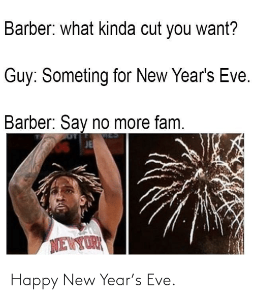 Barber: Barber: what kinda cut you want?  Guy: Someting for New Year's Eve.  Barber: Say no more fam.  JE  NEWYORK Happy New Year's Eve.