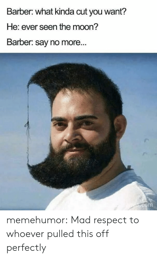 Barber: Barber: what kinda cut you want?  He: ever seen the moon?  Barber: say no more...  e.com memehumor:  Mad respect to whoever pulled this off perfectly