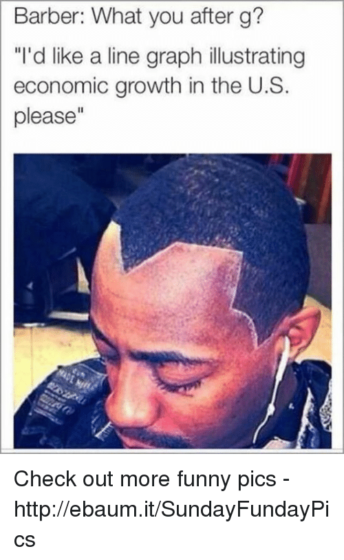 """ebaums: Barber: What you after g?  """"I'd like a line graph illustrating  economic growth in the U.S.  please"""" Check out more funny pics -   http://ebaum.it/SundayFundayPics"""