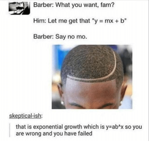 "Barber: Barber: What you want, fam?  Him: Let me get that ""y mx + b""  Barber: Say no mo.  skeptical-ish:  that is exponential growth which is y abAx so you  and you have failed  are  wrong"