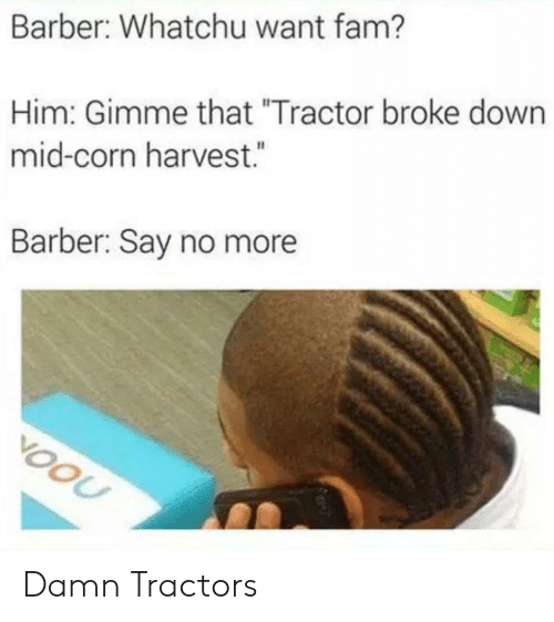 "Barber, Fam, and Say No More: Barber: Whatchu want fam?  Him: Gimme that ""Tractor broke down  mid-corn harvest.  Barber: Say no more  VOOU Damn Tractors"