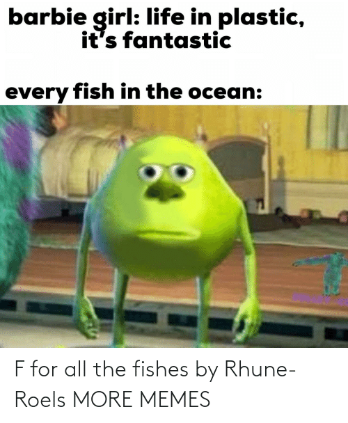 plastic: barbie girl: life in plastic,  it's fantastic  every fish in the ocean: F for all the fishes by Rhune-Roels MORE MEMES