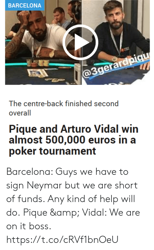 overall: BARCELONA  @3gerardpiqu  The centre-back finished second  overall  Pique and Arturo Vidal win  almost 500,000 euros in a  poker tournament Barcelona: Guys we have to sign Neymar but we are short of funds. Any kind of help will do.  Pique & Vidal: We are on it boss. https://t.co/cRVf1bnOeU