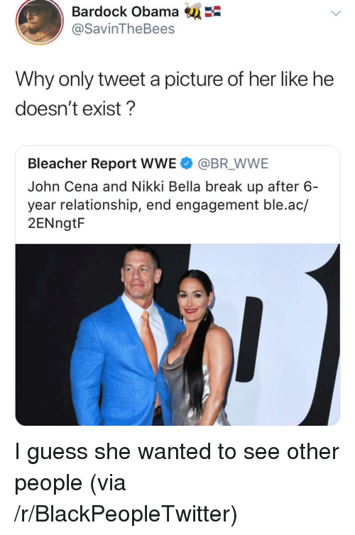 Blackpeopletwitter, John Cena, and Obama: Bardock Obama  @SavinTheBees  Why only tweet a picture of her like he  doesn't exist?  Bleacher Report WWE @BR WWE  John Cena and Nikki Bella break up after 6  year relationship, end engagement ble.ac/  2ENngtF <p>I guess she wanted to see other people (via /r/BlackPeopleTwitter)</p>
