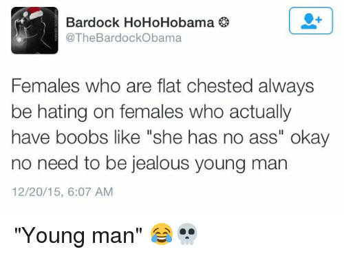 "Flat Chests: BardockObama  o  Bardock Females who are flat chested always  be hating on females who actually  have boobs like ""she has no ass"" okay  no need to be jealous young man  12/20/15, 6:07 AM ""Young man"" 😂💀"