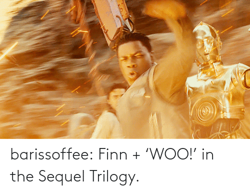 Finn: barissoffee:  Finn + 'WOO!' in the Sequel Trilogy.