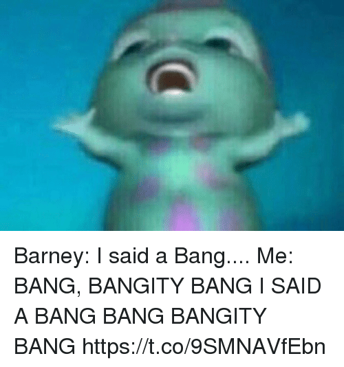 Bang Bang: Barney: I said a Bang....  Me: BANG, BANGITY BANG I SAID A BANG BANG BANGITY BANG https://t.co/9SMNAVfEbn