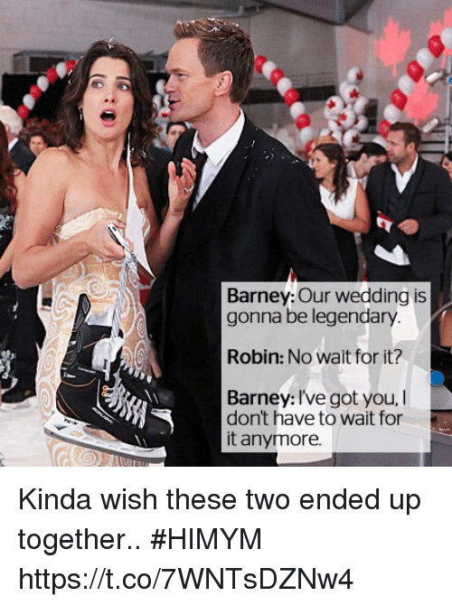 Barney, Memes, and Wedding: Barney: Our wedding is  gonna be legendary  Robin: No wait for it?  Barney: Ive got you, I  dont have to wait for  it anymore. Kinda wish these two ended up together.. #HIMYM https://t.co/7WNTsDZNw4