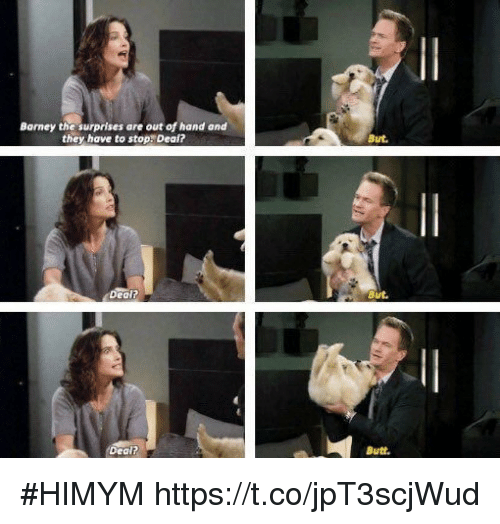 Barney, Butt, and Memes: Barney the surprises are out of hand and  they have to stop. Deal?  But.  But  Dealt  Butt. #HIMYM https://t.co/jpT3scjWud