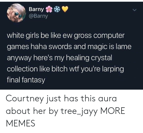Be Like, Bitch, and Dank: Barny  @Barny  white girls be like ew gross computer  games haha swords and magic is lame  anyway here's my healing crystal  collection like bitch wtf you're larping  final fantasy Courtney just has this aura about her by tree_jayy MORE MEMES