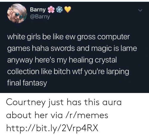 Be Like, Bitch, and Girls: Barny  @Barny  white girls be like ew gross computer  games haha swords and magic is lame  anyway here's my healing crystal  collection like bitch wtf you're larping  final fantasy Courtney just has this aura about her via /r/memes http://bit.ly/2Vrp4RX