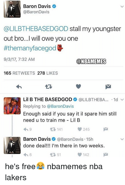 Basketball, Los Angeles Lakers, and Lil B: Baron Davis  @BaronDavis  @LILBTHEBASEDGOD stall my youngster  out bro...I will owe you one  #themanyfacegod  9/3/17, 7:32 AM  @NBAMEMES  165 RETWEETS 278 LIKES  13  Lil B THE BASEDGOD+ @LILBTHEBA...-1d ﹀  Replying to @BaronDavis  Enough said if you say it il spare him still  need u to train me Lil B  わ9  141  245  Baron Davis @BaronDavis.15h  done deal!!! I'm there in two weeks  わ6  51  142 he's free😂 nbamemes nba lakers