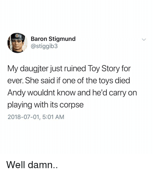 baron: Baron Stigmund  @stiggib3  My daugjter just ruined Toy Story for  ever. She said if one of the toys died  Andy wouldnt know and he'd carry on  playing with its corpse  2018-07-01, 5:01 AM Well damn..