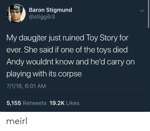 baron: Baron Stigmund  @stiggib3  My daugjter just ruined Toy Story for  ever. She said if one of the toys died  Andy wouldnt know and he'd carry on  playing with its corpse  7/1/18, 6:01 AM  5,155 Retweets 19.2K Likes meirl