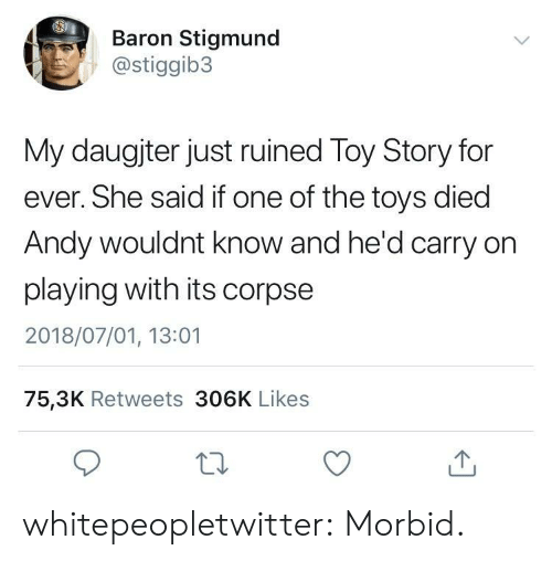 baron: Baron Stigmund  @stiggib3  My daugjter just ruined Toy Story for  ever. She said if one of the toys died  Andy wouldnt know and he'd carry on  playing with its corpse  2018/07/01, 13:01  75,3K Retweets 306K Likes whitepeopletwitter:  Morbid.