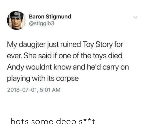 baron: Baron Stigmund  @stiggib3  My daugjter just ruined Toy Story for  ever. She said if one of the toys died  Andy wouldnt know and he'd carry on  playing with its corpse  2018-07-01, 5:01 AM Thats some deep s**t