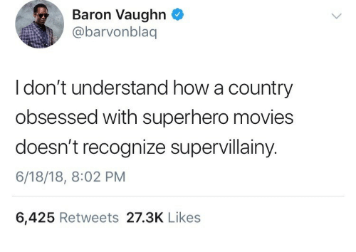 Vaughn: Baron Vaughn  @barvonblaq  I don't understand how a country  obsessed with superhero movies  doesn't recognize supervillainy.  6/18/18, 8:02 PM  6,425 Retweets 27.3K Likes
