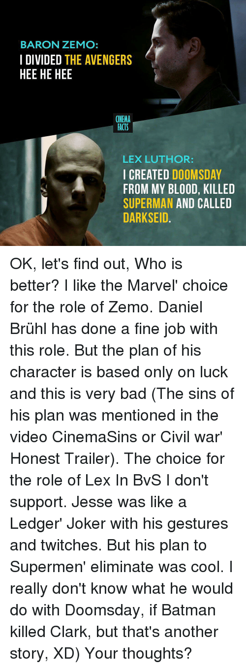 cinemasins: BARON ZEMO:  I DIVIDED THE AVENGERS  HEE HE HEE  CINEMA  FACTS  LEX LUTHOR:  CREATED  DOOMSDAY  FROM MY BLOOD, KILLED  SUPERMAN AND CALLED  DARKSEID OK, let's find out, Who is better? I like the Marvel' choice for the role of Zemo. Daniel Brühl has done a fine job with this role. But the plan of his character is based only on luck and this is very bad (The sins of his plan was mentioned in the video CinemaSins or Civil war' Honest Trailer). The choice for the role of Lex In BvS I don't support. Jesse was like a Ledger' Joker with his gestures and twitches. But his plan to Supermen' eliminate was cool. I really don't know what he would do with Doomsday, if Batman killed Clark, but that's another story, XD) Your thoughts?
