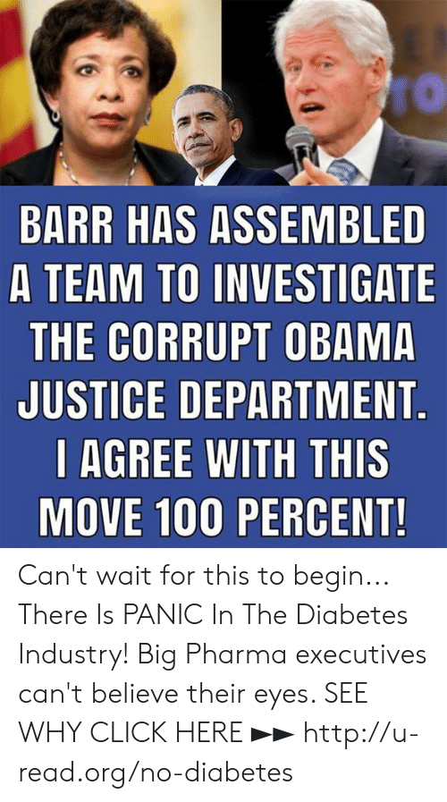 Diabetes: BARR HAS ASSEMBLED  A TEAM TO INVESTIGATE  THE CORRUPT OBAMA  JUSTICE DEPARTMENT  l AGREE WITH THIS  MOVE 100 PERCENT Can't wait for this to begin...  There Is PANIC In The Diabetes Industry! Big Pharma executives can't believe their eyes. SEE WHY CLICK HERE ►► http://u-read.org/no-diabetes