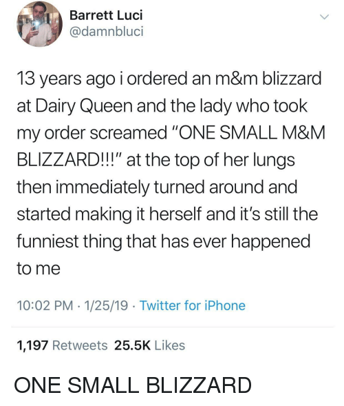 "Iphone, Twitter, and Queen: Barrett Luci  @damnbluci  13 years ago i ordered an m&m blizzard  at Dairy Queen and the lady who took  my order screamed ""ONE SMALL M&M  BLIZZARD!!!"" at the top of her lungs  then immediately turned around and  started making it herself and it's still the  funniest thing that has ever happened  to me  10:02 PM 1/25/19 Twitter for iPhone  1,197 Retweets 25.5K Likes ONE SMALL BLIZZARD"