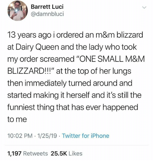 "Dank, Iphone, and Twitter: Barrett Luci  @damnbluci  13 years ago i ordered an m&m blizzard  at Dairy Queen and the lady who took  my order screamed ""'ONE SMALL M&M  BLIZZARD!!!"" at the top of her lungs  then immediately turned around and  started making it herself and it's still the  funniest thing that has ever happened  to me  10:02 PM -1/25/19 Twitter for iPhone  1,197 Retweets 25.5K Likes"