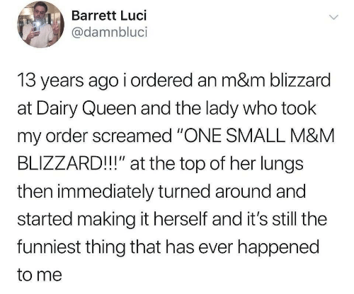 """Blizzard: Barrett Luci  @damnbluci  13 years ago i ordered an m&m blizzard  at Dairy Queen and the lady who took  my order screamed """"ONE SMALL M&M  BLIZZARD!!"""" at the top of her lungs  then immediately turned around and  started making it herself and it's still the  funniest thing that has ever happened  to me"""