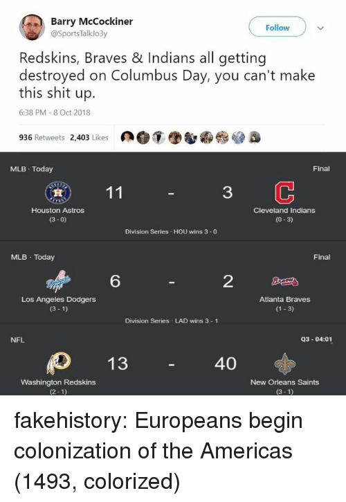 dodgers: Barry McCockiner  Follow  @SportsTalklo3y  Redskins, Braves & Indians all getting  destroyed on Columbus Day, you can't make  this shit up.  6:38 PM 8 Oct 2018  936 Retweets 2,403 Likes  MLB Today  Final  3  Houston Astros  (3- 0)  Cleveland Indians  (0-3)  Division Series HOU wins 3 -0  MLB Today  Final  6  2  Los Angeles Dodgers  (3 1)  Atlanta Braves  (1 3)  Division Series LAD wins 3 1  NFL  Q3-04:01  40  Washington Redskins  (2-1)  New Orleans Saints  (3-1) fakehistory:  Europeans begin colonization of the Americas (1493, colorized)