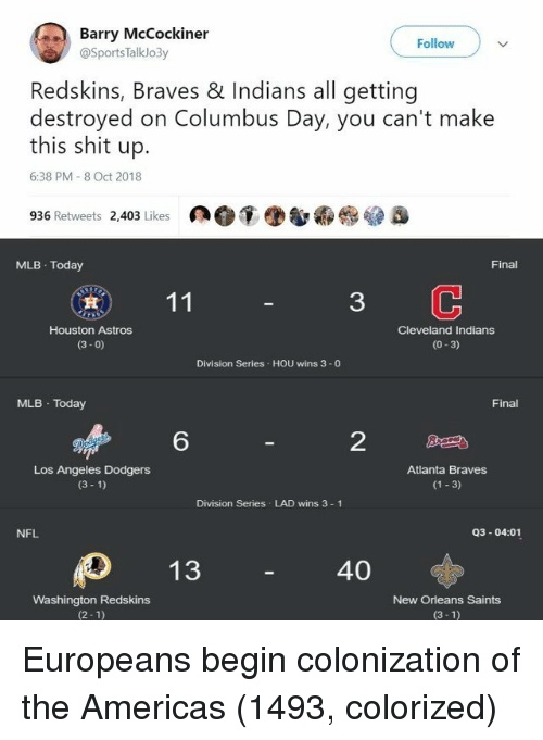 dodgers: Barry McCockiner  Follow  @SportsTalklo3y  Redskins, Braves & Indians all getting  destroyed on Columbus Day, you can't make  this shit up.  6:38 PM 8 Oct 2018  936 Retweets 2,403 Likes  MLB Today  Final  3  Houston Astros  (3- 0)  Cleveland Indians  (0-3)  Division Series HOU wins 3 -0  MLB Today  Final  6  2  Los Angeles Dodgers  (3 1)  Atlanta Braves  (1 3)  Division Series LAD wins 3 1  NFL  Q3-04:01  40  Washington Redskins  (2-1)  New Orleans Saints  (3-1) Europeans begin colonization of the Americas (1493, colorized)