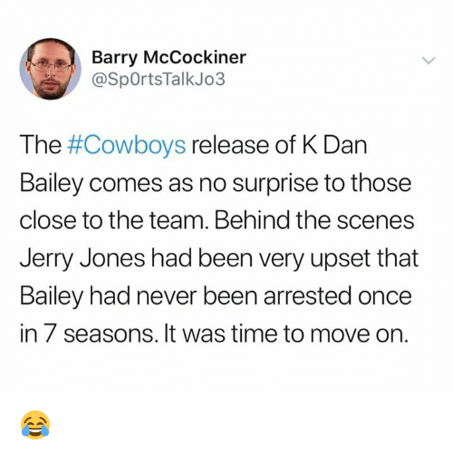 Jerry Jones: Barry McCockiner  @SpOrtsTalkJo3  The #Cowboys release of K Dan  Bailey comes as no surprise to those  close to the team. Behind the scenes  Jerry Jones had been very upset that  Bailey had never been arrested once  in 7 seasons. It was time to move on. 😂
