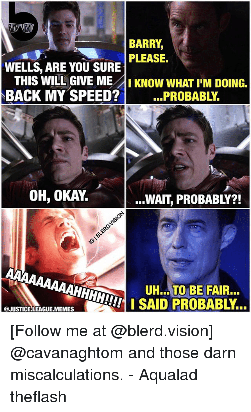 Okay Wait: BARRY  WELLS, ARE YOU SURE PEASE.  THIS WILL GIVE ME AIKNOW WHAT I'M DOING.  BACK MY SPEED?  ..PROBABLY.  OH, OKAY.  ...WAIT, PROBABLY?!  UH.. TO BE FAIR.  SAID PROBABLY..  @JUSTICE LEAGUE.MEMES [Follow me at @blerd.vision] @cavanaghtom and those darn miscalculations. - Aqualad theflash