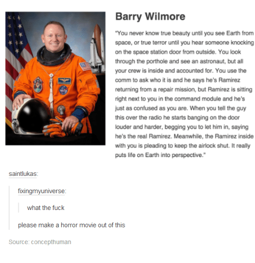 """bang on the door: Barry Wilmore  """"You never know true beauty until you see Earth from  space, or true terror until you hear someone knocking  on the space station door from outside. You look  through the porthole and see an astronaut, but a  your crew is inside and accounted for. You use the  comm to ask who it is and he says he's Ramirez  returning from a repair mission, but Ramirez is sitting  right next to you in the command module and he's  just as confused as you are. When you tell the guy  this over the radio he starts banging on the door  louder and harder, begging you to let him in, saying  he's the real Ramirez. Meanwhile, the Ramirez inside  with you is pleading to keep the airlock shut. It really  puts life on Earth into perspective.""""  saintlukas  fixingmy universe  what the fuck  please make a horror movie out of this  Source: Concepthuman"""