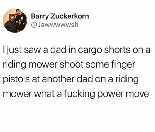 Shorts: Barry Zuckerkorn  @Jawwwwwsh  I just saw a dad in cargo shorts on a  riding mower shoot some finger  pistols at another dad on a riding  mower what a fucking power move