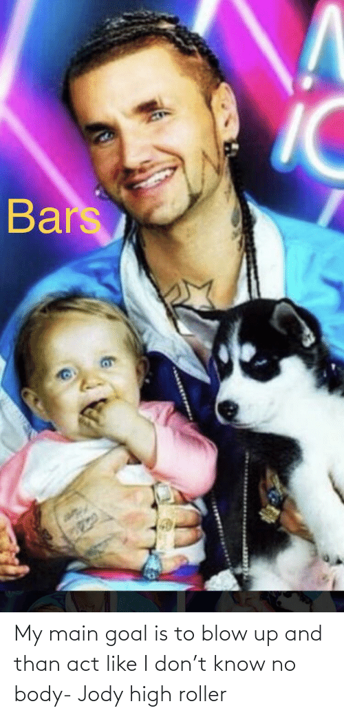Bars My Main Goal Is To Blow Up And Than Act Like I Don T Know No Body Jody High Roller Funny Meme On Awwmemes Com My main goal is to blow up meme complation all credit goes to there original owners boom! awwmemes com