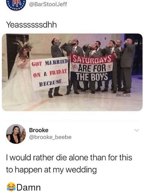 Die Alone: @BarStoolJeff  Yeassssssdhh  SATURDAYS  GOT MARRIED SA  FRIDAYARE FOR  ON A  THE BOYS  BECAUSE..  IL  @wil ent  Brooke  @brooke beebe  I would rather die alone than for this  to happen at my wedding 😂Damn