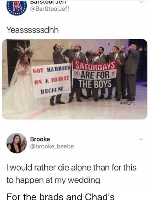 Brads: @BarStoolJeff  Yeassssssdhh  SATUROAYS  ARE FOR  THE BOYS  GOT MARRIEDA  ON A FRIDAY  BECAUSE  @will_ent  Brooke  @brooke_beebe  I would rather die alone than for this  to happen at my wedding For the brads and Chad's