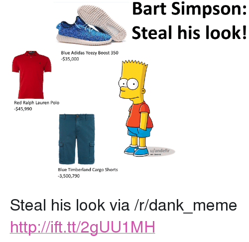 "Bart Simpson: Bart Simpson:  Steal his look!  Blue Adidas Yeezy Boost 350  $35,000  Red Ralph Lauren Polo  $45,990  u/andefir  Blue Timberland Cargo Short:s  3,500,790 <p>Steal his look via /r/dank_meme <a href=""http://ift.tt/2gUU1MH"">http://ift.tt/2gUU1MH</a></p>"