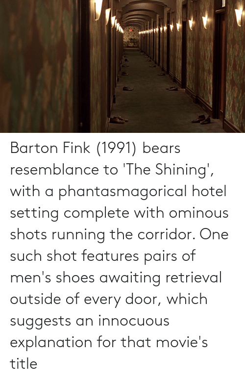 resemblance: Barton Fink (1991) bears resemblance to 'The Shining', with a phantasmagorical hotel setting complete with ominous shots running the corridor. One such shot features pairs of men's shoes awaiting retrieval outside of every door, which suggests an innocuous explanation for that movie's title