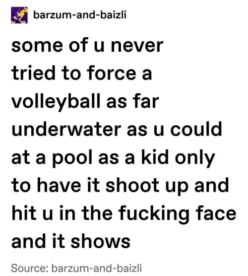 Have It: barzum-and-baizli  some of u never  tried to force a  volleyball as far  underwater as u could  at a pool as a kid only  to have it shoot up and  hit u in the fucking face  and it shows  Source: barzum-and-baizli
